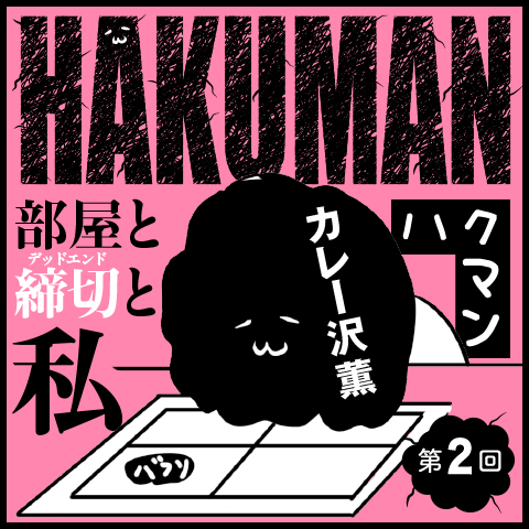 ハクマン 部屋と締切(デッドエンド)と私 第54回