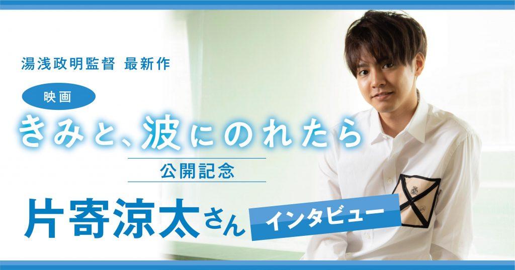 湯浅政明監督最新作、映画「きみと、波にのれたら」がついに公開! 片寄亮太さんに小説丸が単独インタビュー!