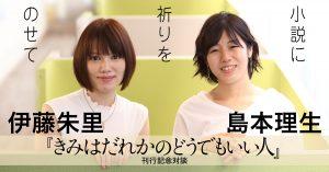 伊藤朱里 × 島本理生 『きみはだれかのどうでもいい人』刊行記念対談