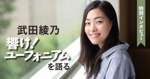 特別インタビュー 武田綾乃 「響け!ユーフォニアム」を語る