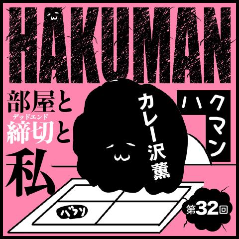 ハクマン 部屋と締切(デッドエンド)と私 第32回