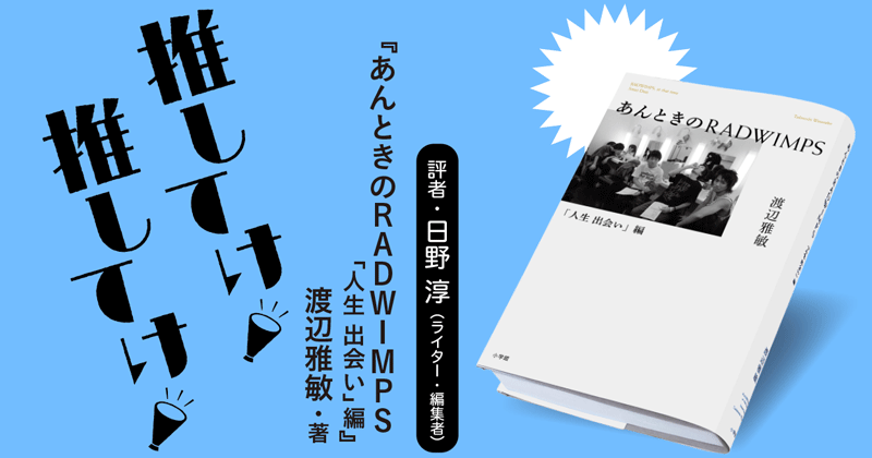 「推してけ! 推してけ!」第3回 ◆『あんときのRADWIMPS 「人生 出会い」編』(日野 淳・著)