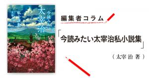 ◎編集者コラム◎ 『今読みたい太宰治私小説集』太宰 治