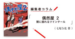 ◎編集者コラム◎ 『偶然屋2 闇に揺れるツインテール』七尾与史