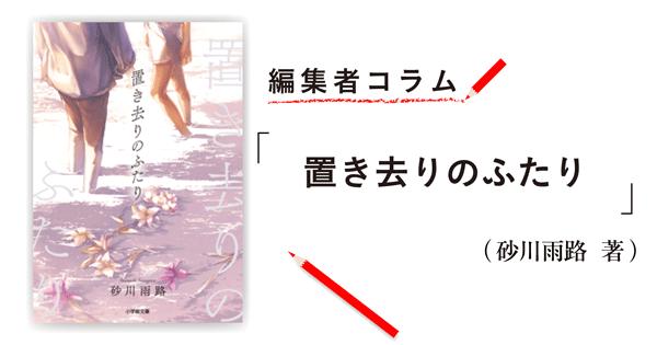 ◎編集者コラム◎ 『置き去りのふたり』砂川雨路