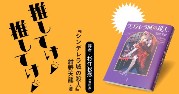 「推してけ! 推してけ!」第9回 ◆『シンデレラ城の殺人』(紺野天龍・著)