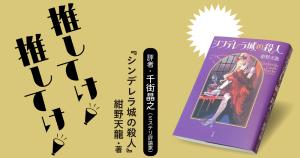 「推してけ! 推してけ!」第10回 ◆『シンデレラ城の殺人』(紺野天龍・著)